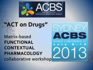 �ACT on Drugs� Matrix-based FUNCTIONAL  CONTEXTUAL  PHARMACOLOGY collaborative workshop