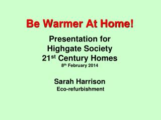 Be Warmer At Home!  Presentation for  Highgate Society  21 st  Century Homes 8 th  February 2014 Sarah Harrison   Eco-r
