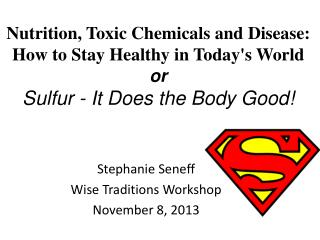 Nutrition, Toxic Chemicals and  Disease:  How  to Stay Healthy in Today's  World or Sulfur - It Does the Body Good!