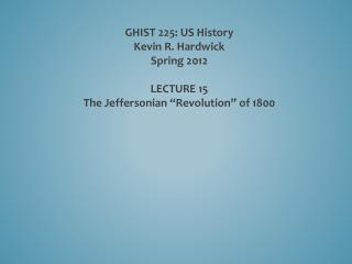 "GHIST 225: US History Kevin R. Hardwick Spring 2012 LECTURE  15 The  Jeffersonian ""Revolution"" of 1800"