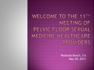 Welcome to the 11 th  Meeting of Pelvic Floor Sexual Medicine Healthcare Providers