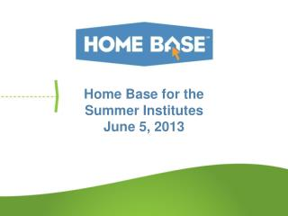 Home Base for the Summer Institutes J une 5, 2013