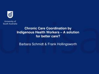 Chronic Care Coordination by Indigenous Health Workers – A solution for better care? Barbara Schmidt & Frank Hollingswo