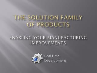 THE Solution family  of products ENABLING your manufacturing improvements