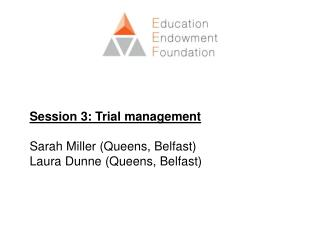 Session 3: Trial management Sarah Miller (Queens, Belfast)  Laura Dunne (Queens, Belfast)