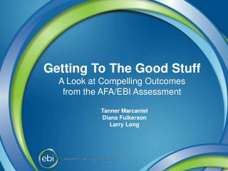 Getting To The Good  Stuff A  Look at Compelling  Outcomes from  the AFA/EBI Assessment