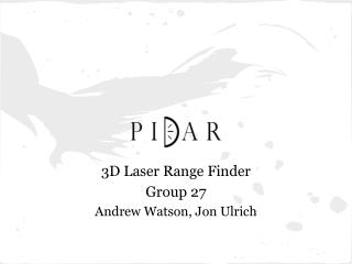 3D Laser Range Finder Group  27 Andrew  Watson, Jon Ulrich