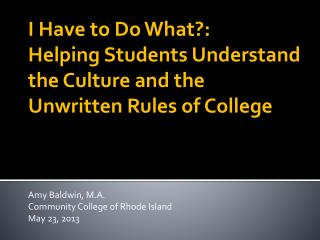 I Have to Do What?:  Helping Students Understand the Culture and the Unwritten Rules of College  Amy Baldwin, M.A. Comm