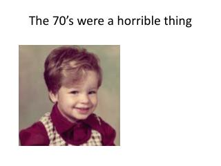 The 70's were a horrible thing