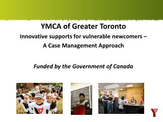 YMCA of Greater  Toronto Innovative  supports for vulnerable newcomers  �  A  Case Management Approach  Funded by the G