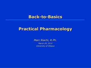 Back-to-Basics Practical Pharmacology Marc Riachi, R.Ph. March 29, 2010 University of Ottawa