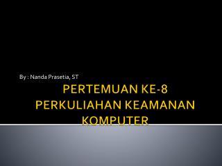 PERTEMUAN KE-8 PERKULIAHAN KEAMANAN KOMPUTER