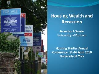 Housing Wealth and Recession Beverley A Searle University of Durham  Housing Studies Annual Conference: 14-16 April 201