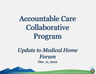 Accountable Care Collaborative Program Update to Medical Home Forum  Dec. 11, 2012
