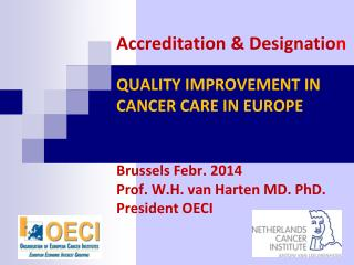 Accreditation & Designatio n  QUALITY IMPROVEMENT IN CANCER CARE IN EUROPE Brussels  Febr . 2014 Prof. W.H. van Harten