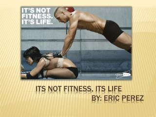 Its  not  fitness,  its life 					by: Eric Perez
