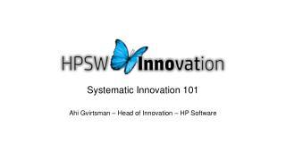 Systematic Innovation 101 Ahi Gvirtsman – Head of Innovation – HP Software