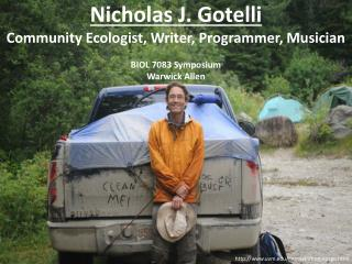 Nicholas J.  Gotelli Community Ecologist, Writer, Programmer, Musician BIOL 7083 Symposium  Warwick Allen