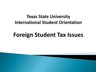 Texas State University   International Student Orientation  Foreign Student Tax Issues
