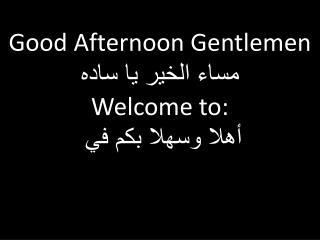 Good Afternoon Gentlemen مساء الخير يا ساده Welcome to: أهلا وسهلا بكم في