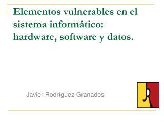 Elementos vulnerables en el sistema informático: hardware, software y datos.