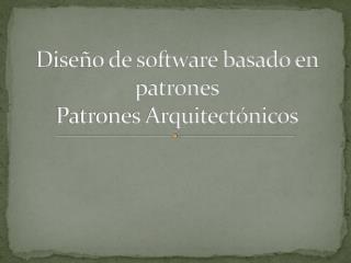 Diseño de software basado en patrones Patrones Arquitectónicos
