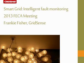 Smart Grid: Intelligent fault monitoring 2013 FECA Meeting Frankie Fisher, GridSense