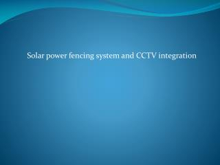 Solar power fencing system and CCTV integration