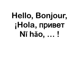 Hello ,  Bonjour ,  ¡Hola,  привет N ǐ h ǎ o , … !