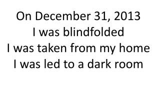 On December 31, 2013 I was blindfolded I was taken from my home I was led to a dark room