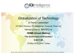 Globalization of Technology Dr  Henry  Loewendahl VP North America,  fDi  Intelligence, Financial Times Ltd Managing Di