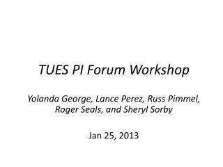 TUES PI Forum  Workshop Yolanda George, Lance Perez,  Russ Pimmel,  Roger Seals, and Sheryl  Sorby Jan 25 , 2013