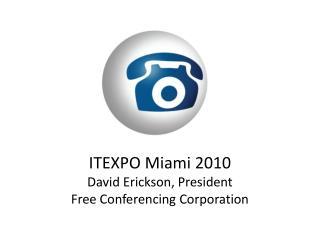 ITEXPO Miami 2010 David Erickson, President Free Conferencing Corporation