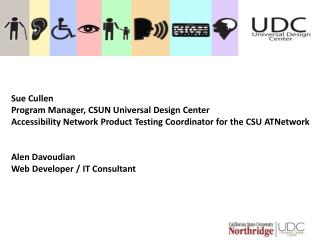 Sue Cullen  Program Manager, CSUN Universal  Design  Center Accessibility Network Product Testing Coordinator for the C