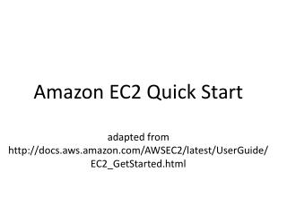 Amazon EC2  Quick Start  adapted from http:// docs.aws.amazon.com /AWSEC2/latest/ UserGuide /EC2_GetStarted.html