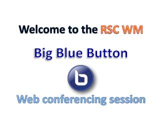 Welcome to the  RSC WM Big Blue Button Web conferencing session