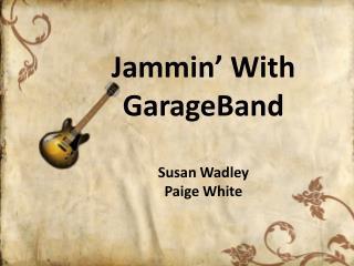 Jammin ' With  GarageBand Susan Wadley Paige White