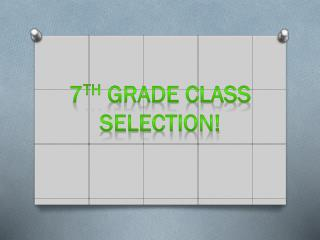 7 th  grade class selection!