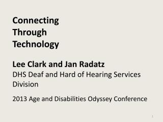 Connecting  Through Technology Lee Clark and Jan Radatz DHS Deaf and Hard of Hearing Services Division 2013 Age and Dis