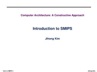 Computer Architecture: A Constructive Approach Introduction to SMIPS Jihong Kim