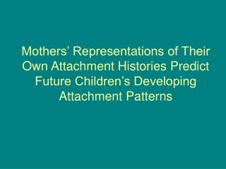 mothers  representations of their own attachment histories predict future children s developing attachment patterns