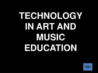 TECHNOLOGY IN ART AND MUSIC EDUCATION