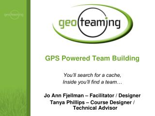 GPS Powered Team Building  You'll search for a cache, Inside you'll find a team… Jo Ann Fjellman – Facilitator / Design