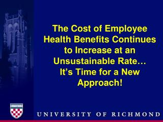 The Cost of Employee Health Benefits Continues to Increase at an Unsustainable Rate… It's Time for a New Approach!