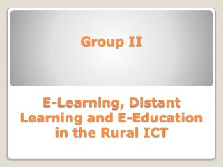 Group II E-Learning, Distant Learning and E-Education in the Rural ICT