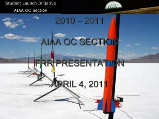 STUDENT LAUNCH INITIATIVE 2010 � 2011 AIAA OC SECTION FRR PRESENTATION APRIL 4, 2011 \
