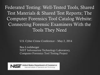 U.S. Cyber Crime Conference – May 2, 2014 Ben Livelsberger NIST  Information Technology Laboratory, Computer Forensics
