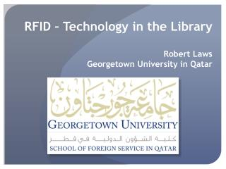 RFID – Technology in the  Library Robert Laws Georgetown University in  Qatar