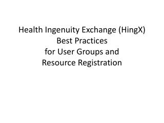 Health Ingenuity Exchange ( HingX ) Best  Practices for User Groups and Resource Registration
