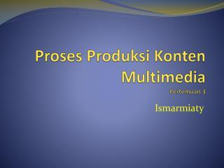 Proses  Produksi Konten  Multimedia Pertemuan  3